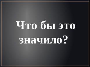 Что бы это значило?