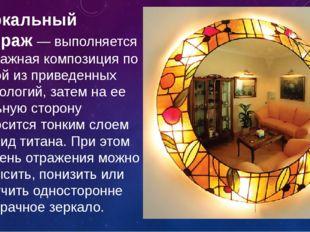 Зеркальный витраж— выполняется витражная композиция по одной из приведенных