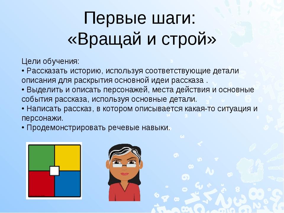 Первые шаги: «Вращай и строй» Цели обучения: • Рассказать историю, используя...