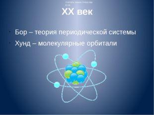 XX век Бор – теория периодической системы Хунд – молекулярные орбитали Учител