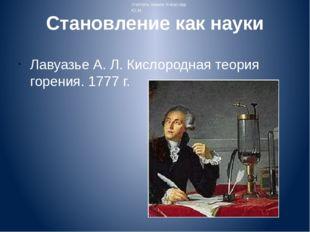 Становление как науки Лавуазье А. Л. Кислородная теория горения. 1777 г. Учит