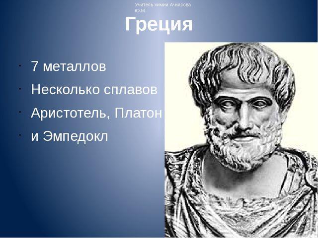 Греция 7 металлов Несколько сплавов Аристотель, Платон и Эмпедокл Учитель хим...