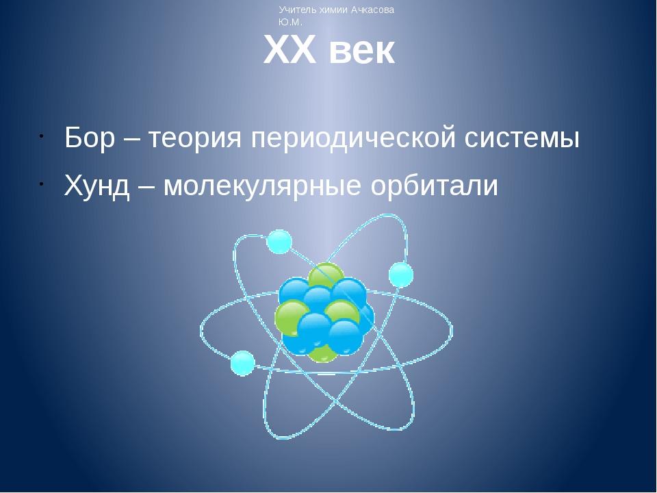 XX век Бор – теория периодической системы Хунд – молекулярные орбитали Учител...