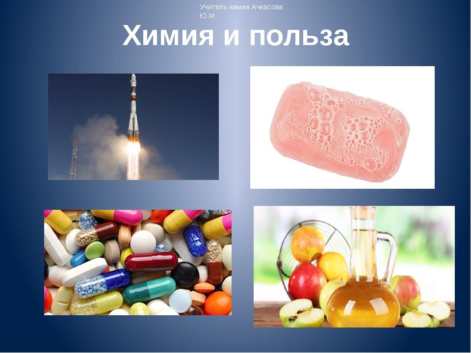 Химия и польза Учитель химии Ачкасова Ю.М.
