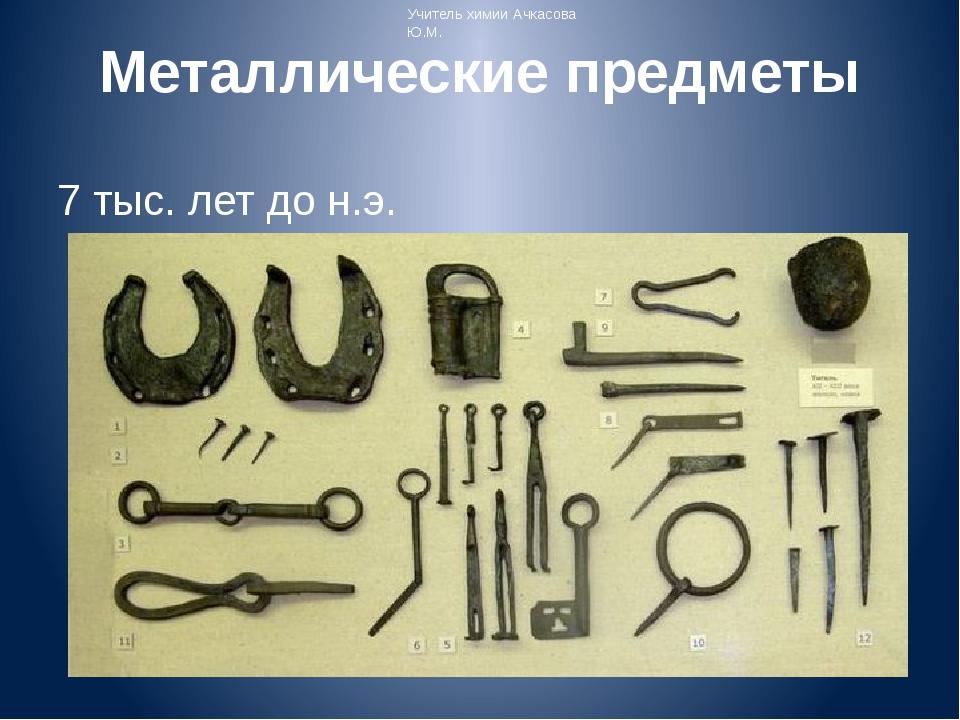 Металлические предметы 7 тыс. лет до н.э. Учитель химии Ачкасова Ю.М.