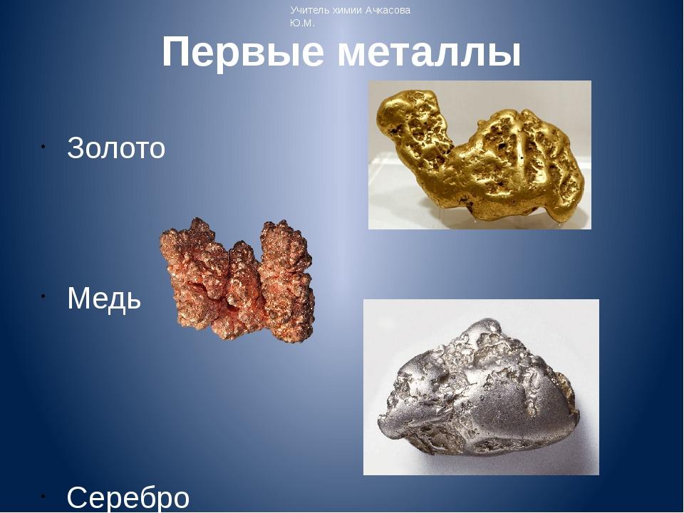 Первые металлы Золото Медь Серебро Учитель химии Ачкасова Ю.М.