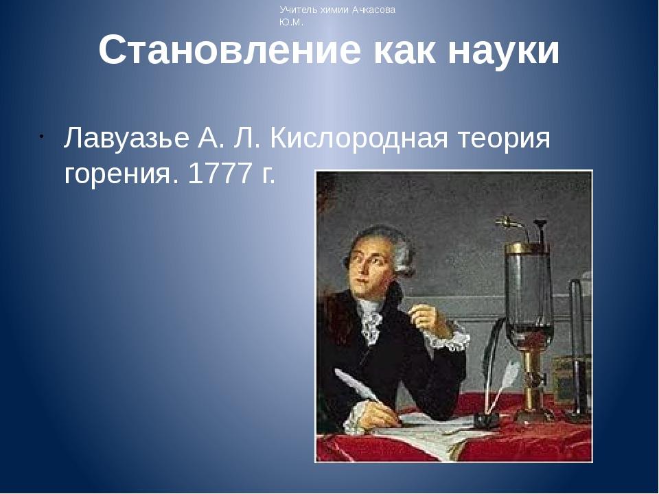 Становление как науки Лавуазье А. Л. Кислородная теория горения. 1777 г. Учит...