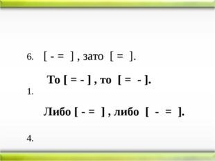 6. [ - = ] , зато [ = ]. 1. 4. То [ = - ] , то [ = - ]. Либо [ - = ] , либо [