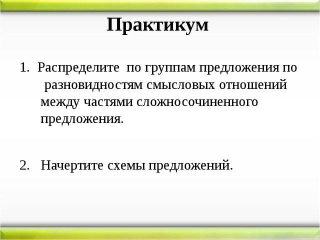 Практикум 1. Распределите по группам предложения по разновидностям смысловых...