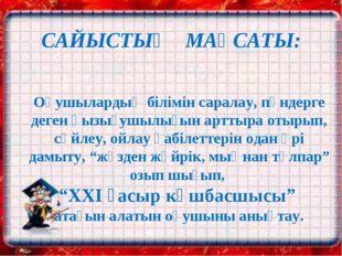 САЙЫСТЫҢ МАҚСАТЫ: Оқушылардың білімін саралау, пәндерге деген қызығушылығын а