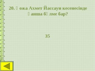 20. Қожа Ахмет Йассауи кесенесінде қанша бөлме бар? 35