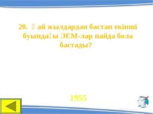 20. Қай жылдардан бастап екінші буындағы ЭЕМ-лар пайда бола бастады? 1955