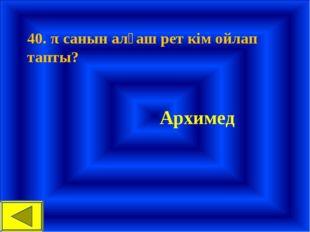 40. π санын алғаш рет кім ойлап тапты? Архимед