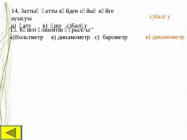 14. Заттың қатты күйден сұйық күйге ауысуы а) қату в) ұшу с)балқу с)балқу 15....