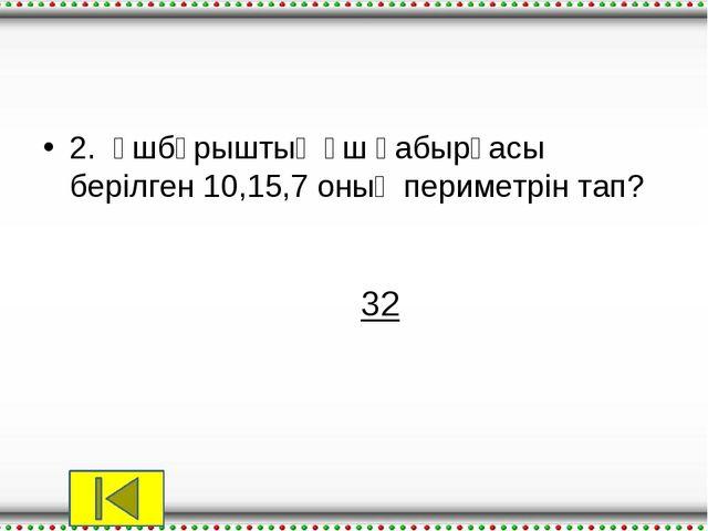 2.Үшбұрыштың үш қабырғасы берілген 10,15,7 оның периметрін тап? 32