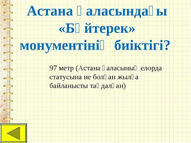 Астана қаласындағы «Бәйтерек» монументінің биіктігі? 97 метр (Астана қаласыны...