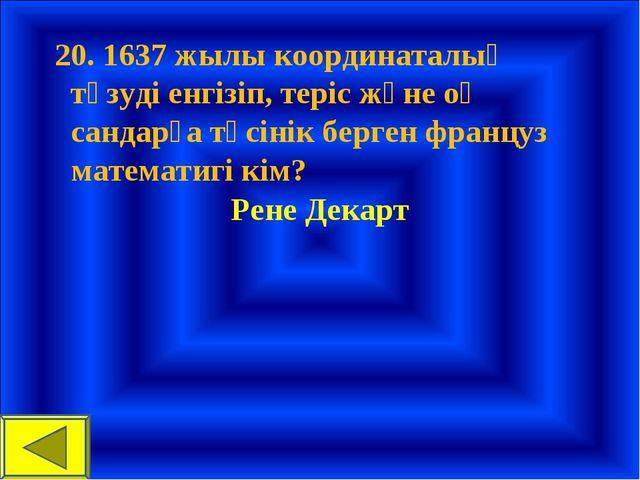 20. 1637 жылы координаталық түзуді енгізіп, теріс және оң сандарға түсінік б...