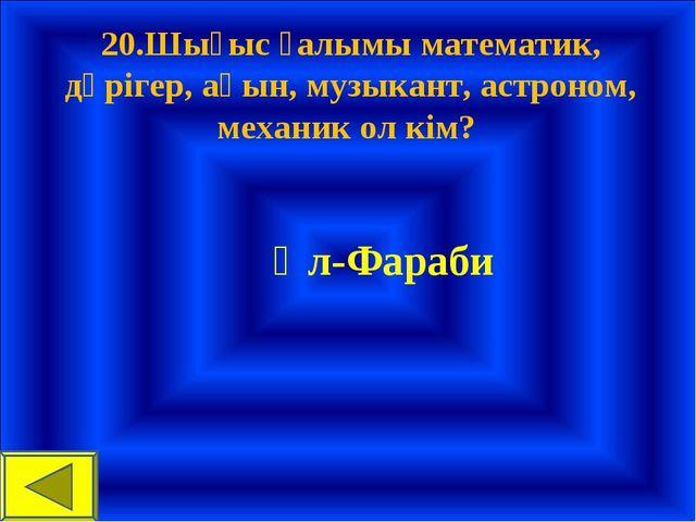 20.Шығыс ғалымы математик, дәрігер, ақын, музыкант, астроном, механик ол кім...