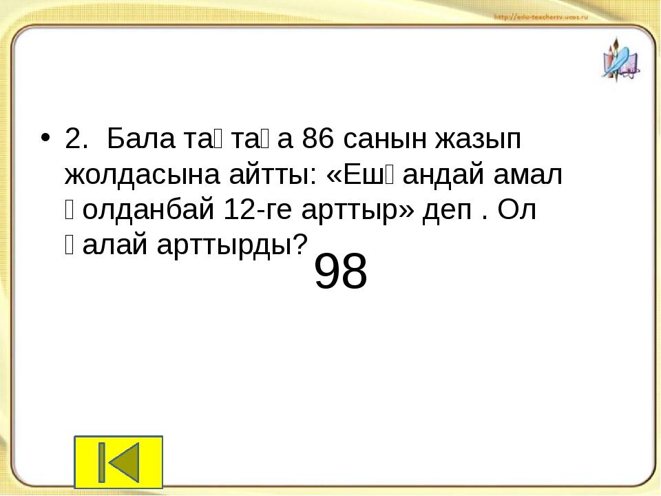2.Бала тақтаға 86 санын жазып жолдасына айтты: «Ешқандай амал қолданбай 12-г...