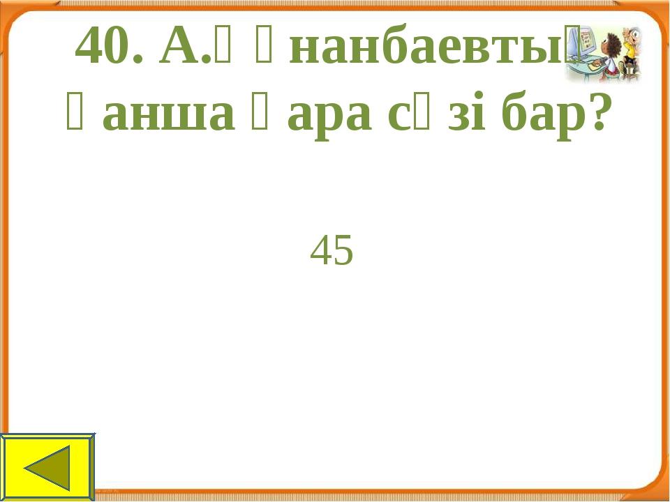 40. А.Құнанбаевтың қанша қара сөзі бар? 45