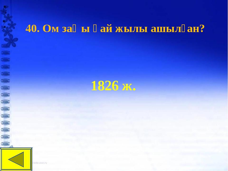 40. Ом заңы қай жылы ашылған? 1826 ж.