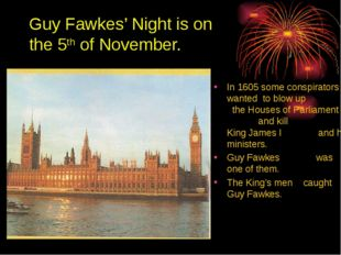 Guy Fawkes' Night is on the 5th of November. In 1605 some conspirators wanted
