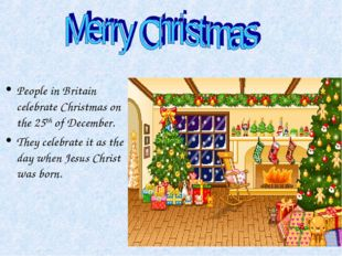 People in Britain celebrate Christmas on the 25th of December. They celebrate