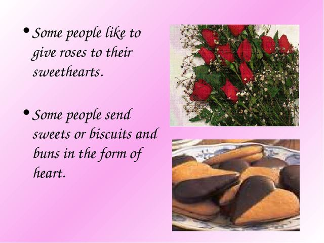Some people like to give roses to their sweethearts. Some people send sweets...