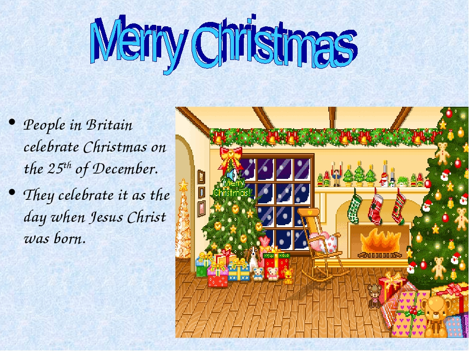 People in Britain celebrate Christmas on the 25th of December. They celebrate...