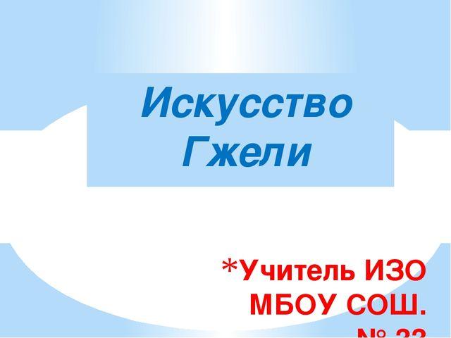 Учитель ИЗО МБОУ СОШ. № 33 Горбунова Е.Н. Искусство Гжели