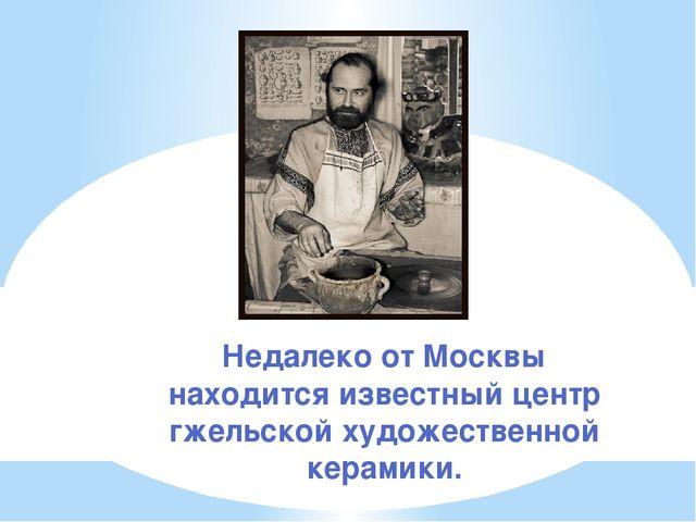 Недалеко от Москвы находится известный центр гжельской художественной керамики.