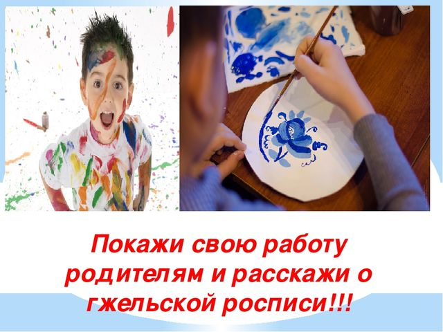 Покажи свою работу родителям и расскажи о гжельской росписи!!!