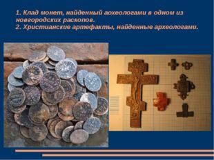 1. Клад монет, найденный аохеологами в одном из новгородских раскопов. 2. Хри