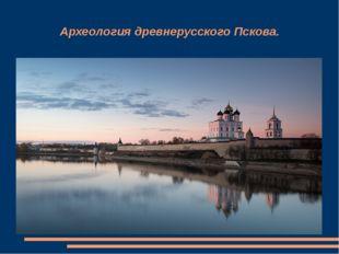 Археология древнерусского Пскова.