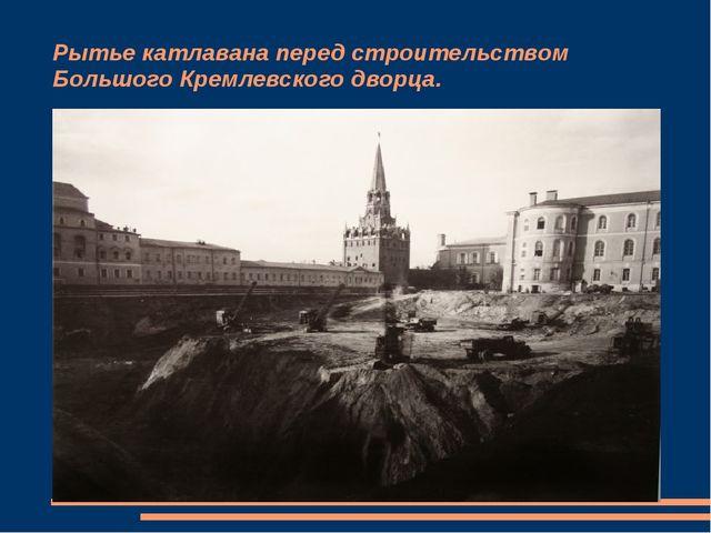 Рытье катлавана перед строительством Большого Кремлевского дворца.