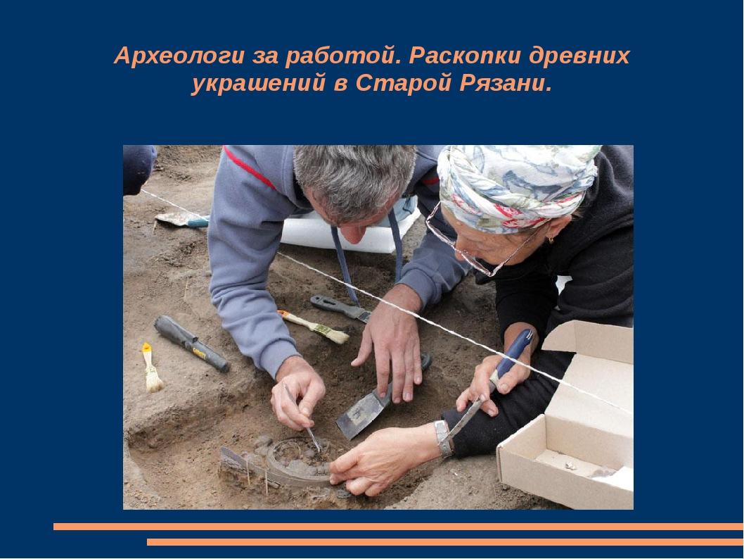 Археологи за работой. Раскопки древних украшений в Старой Рязани.