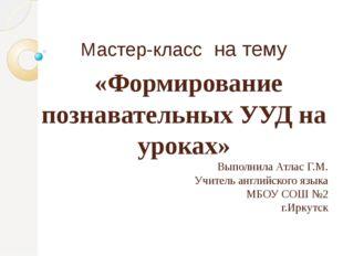 Мастер-класс на тему «Формирование познавательных УУД на уроках» Выполнила Ат