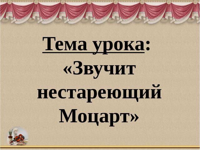 Тема урока: «Звучит нестареющий Моцарт»