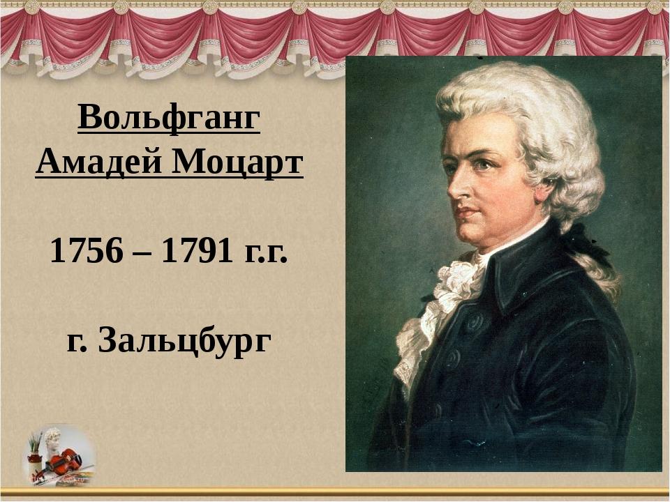 Вольфганг Амадей Моцарт 1756 – 1791 г.г. г. Зальцбург