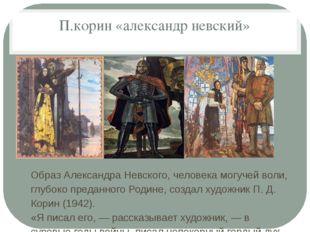 П.корин «александр невский» Образ Александра Невского, человека могучей воли