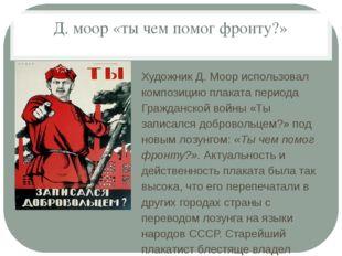 Д. моор «ты чем помог фронту?» Художник Д. Моор использовал композицию плака