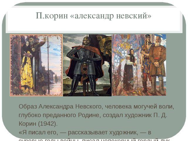 П.корин «александр невский» Образ Александра Невского, человека могучей воли...