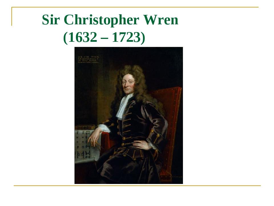 Sir Christopher Wren (1632 – 1723)
