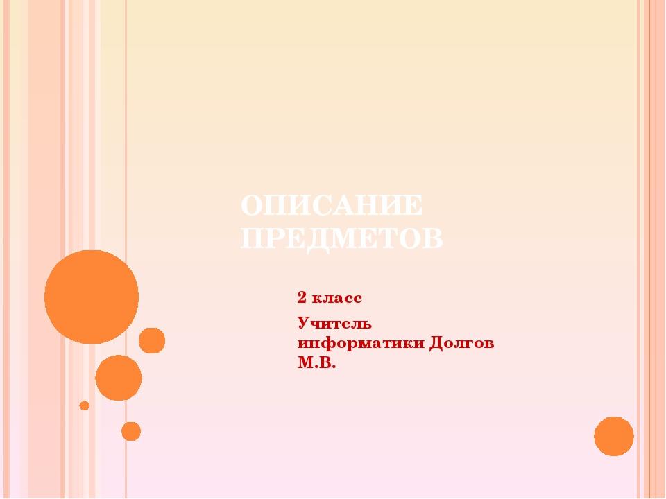 ОПИСАНИЕ ПРЕДМЕТОВ 2 класс Учитель информатики Долгов М.В.