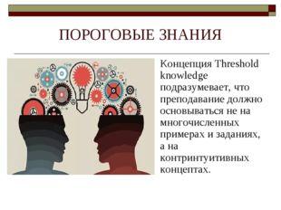 ПОРОГОВЫЕ ЗНАНИЯ Концепция Threshold knowledge подразумевает, что преподавани