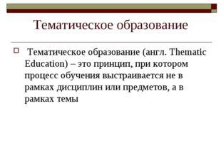 Тематическое образование Тематическое образование (англ. Thematic Education)