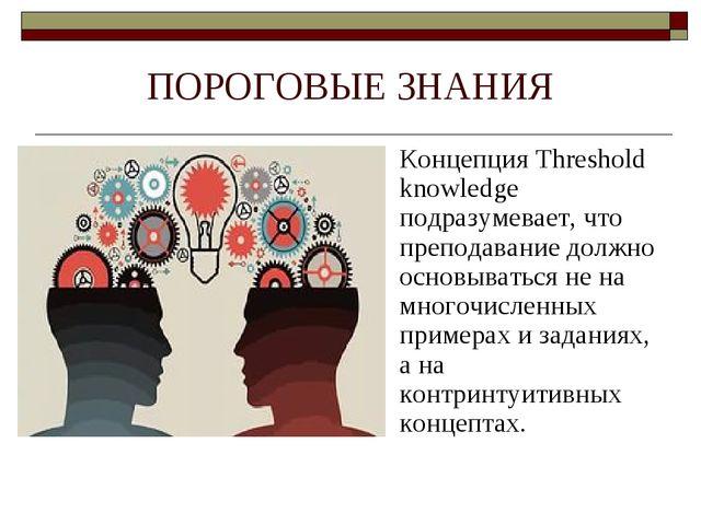 ПОРОГОВЫЕ ЗНАНИЯ Концепция Threshold knowledge подразумевает, что преподавани...