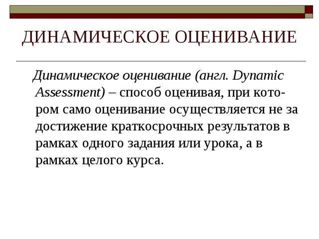 ДИНАМИЧЕСКОЕ ОЦЕНИВАНИЕ Динамическое оценивание (англ. Dynamic Assessment) –...