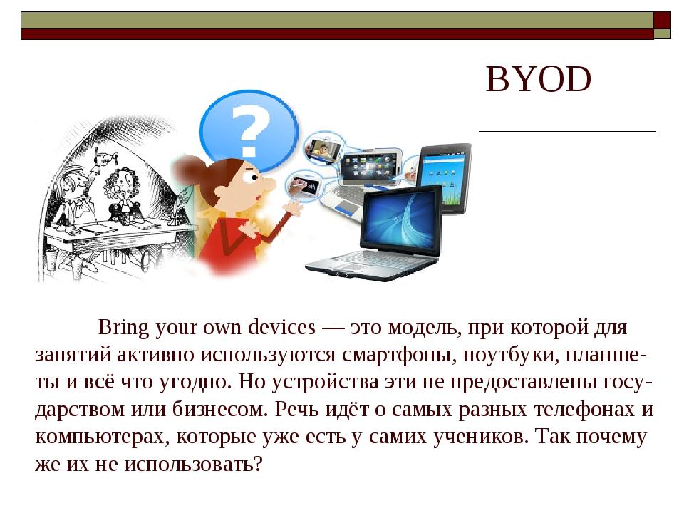 BYOD Bring your own devices — это модель, при которой для занятий активно исп...