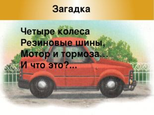 Загадка Четыре колеса Резиновые шины, Мотор и тормоза… И что это?...